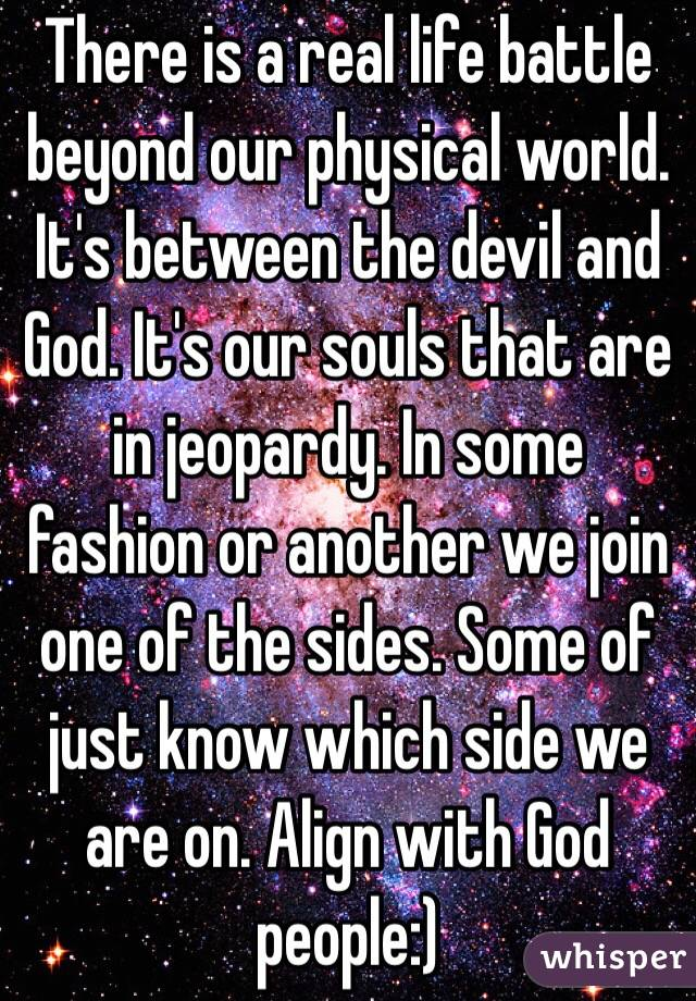 There is a real life battle beyond our physical world. It's between the devil and God. It's our souls that are in jeopardy. In some fashion or another we join one of the sides. Some of just know which side we are on. Align with God people:)
