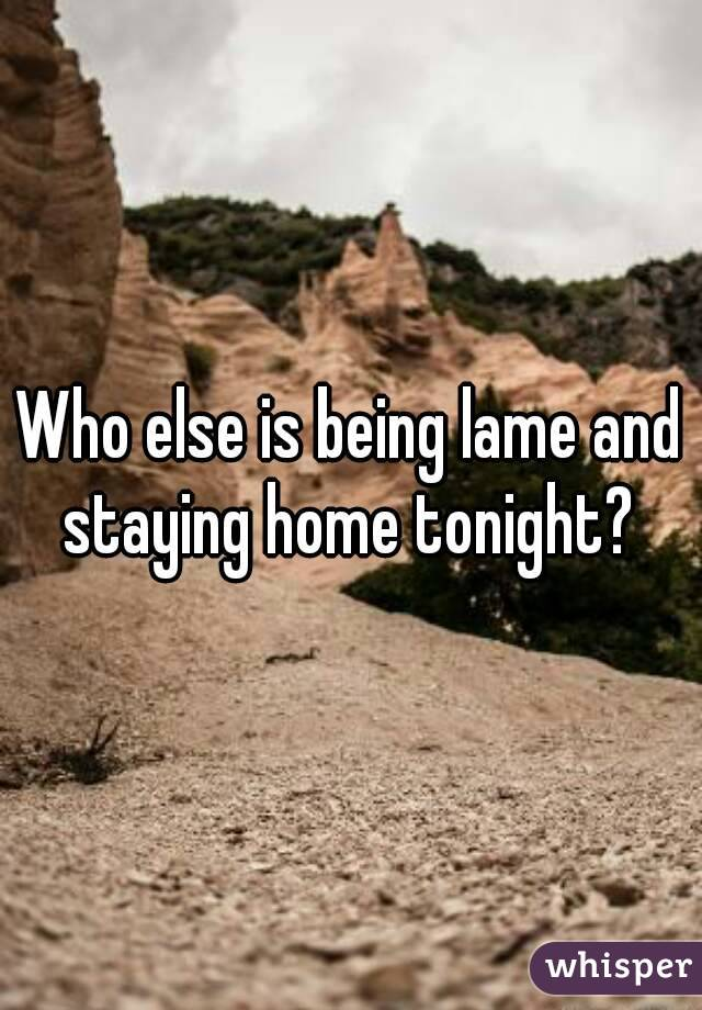 Who else is being lame and staying home tonight?