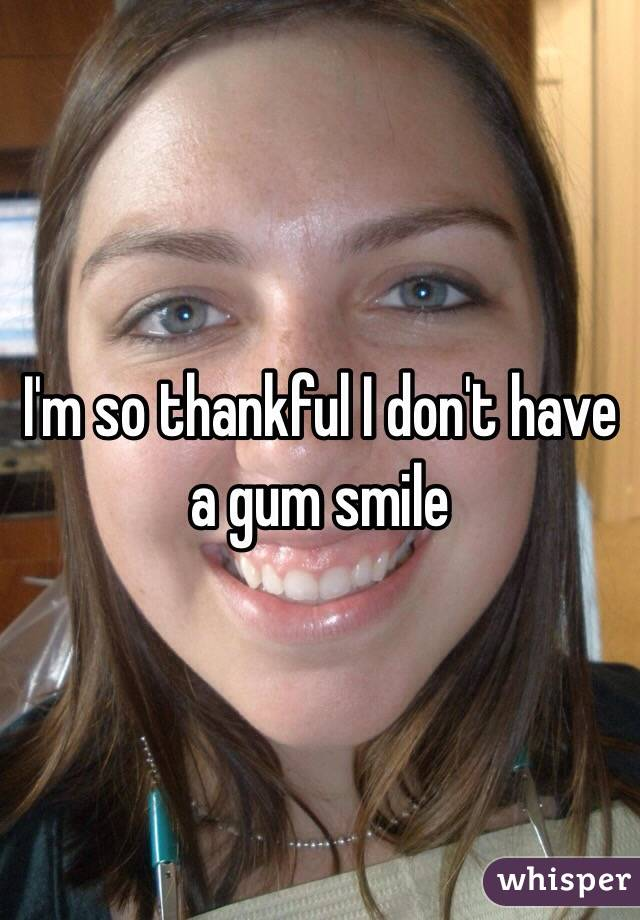I'm so thankful I don't have a gum smile