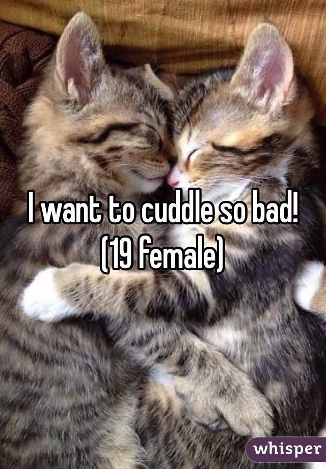 I want to cuddle so bad!  (19 female)