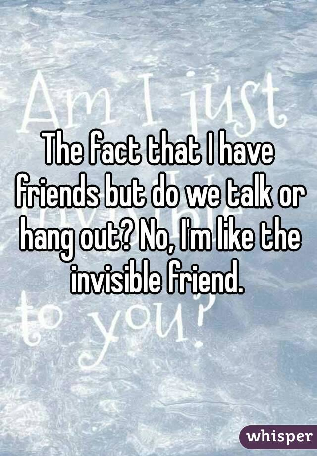 The fact that I have friends but do we talk or hang out? No, I'm like the invisible friend.