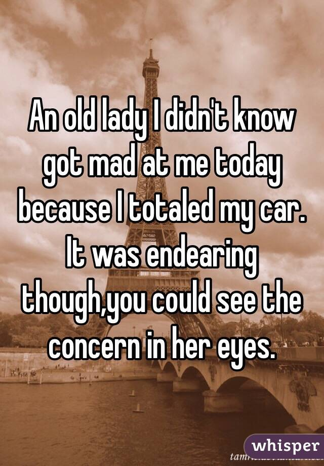 An old lady I didn't know got mad at me today because I totaled my car. It was endearing though,you could see the concern in her eyes.