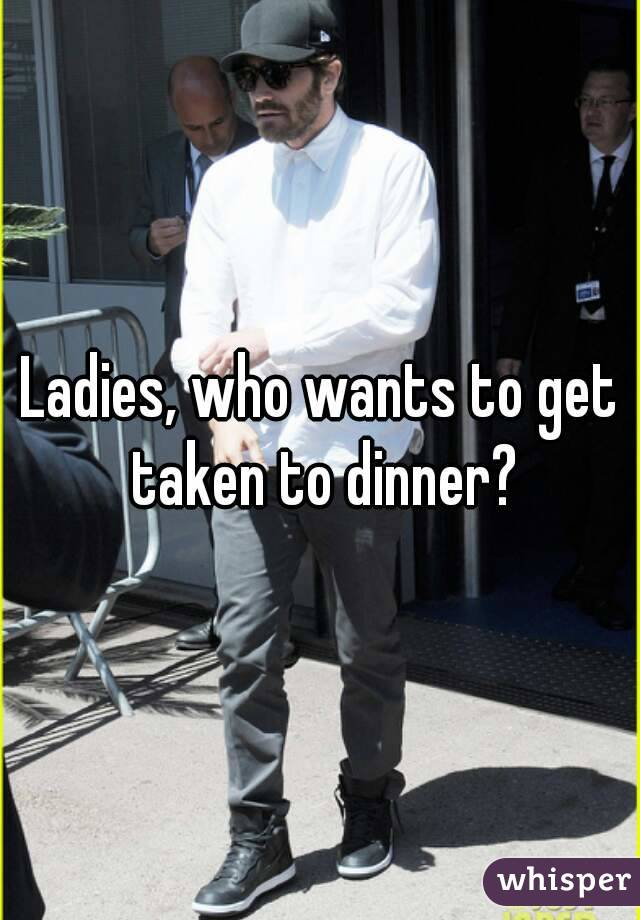 Ladies, who wants to get taken to dinner?