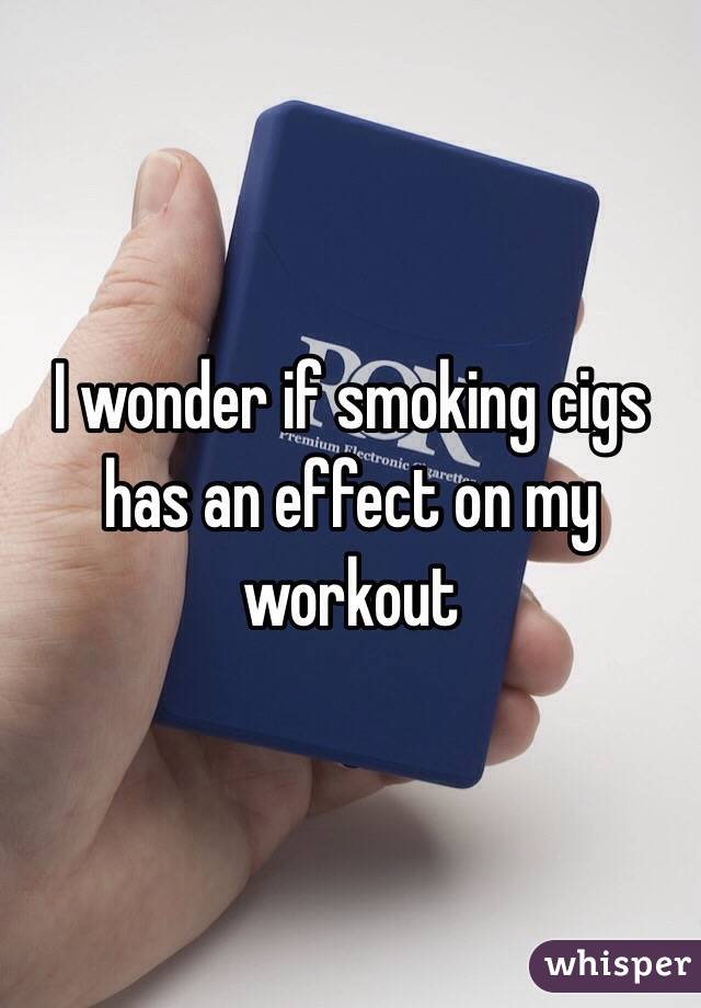 I wonder if smoking cigs has an effect on my workout