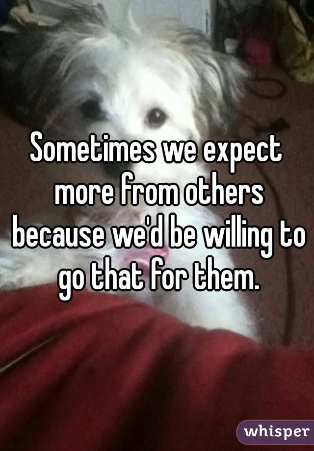 Sometimes we expect more from others because we'd be willing to go that for them.