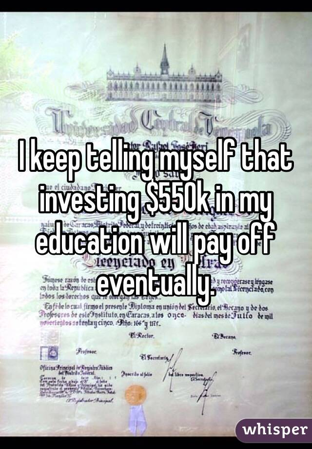I keep telling myself that investing $550k in my education will pay off eventually.