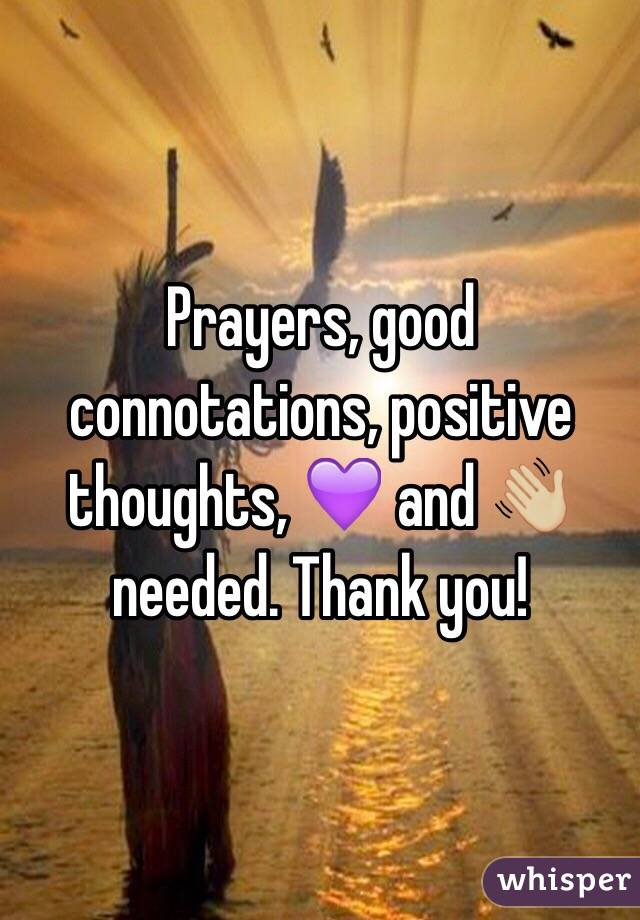 Prayers, good connotations, positive thoughts, 💜 and 👋🏼 needed. Thank you!