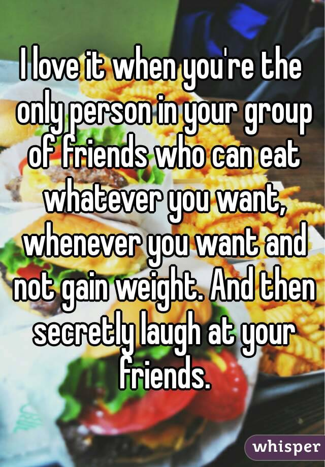 I love it when you're the only person in your group of friends who can eat whatever you want, whenever you want and not gain weight. And then secretly laugh at your friends.
