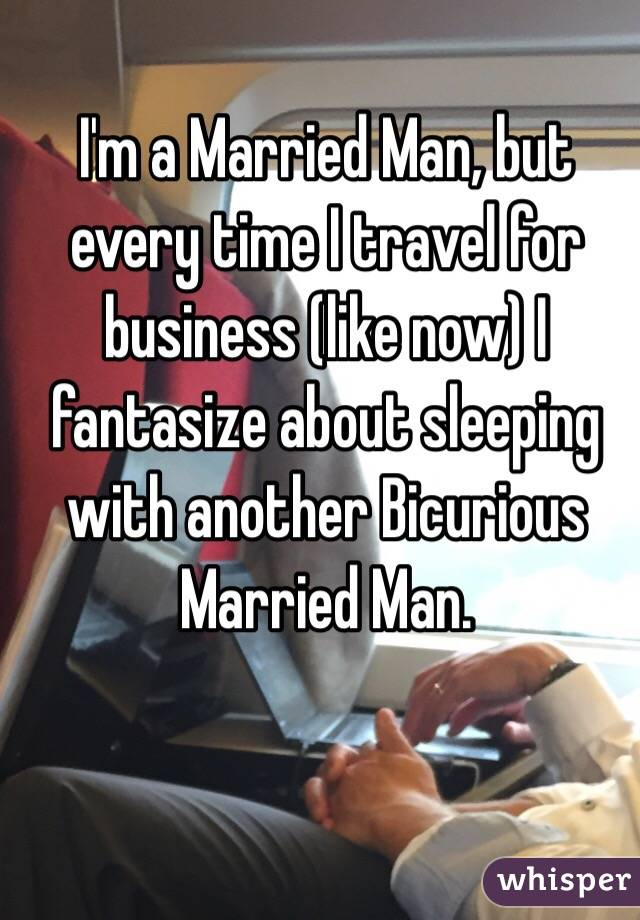 I'm a Married Man, but every time I travel for business (like now) I fantasize about sleeping with another Bicurious Married Man.