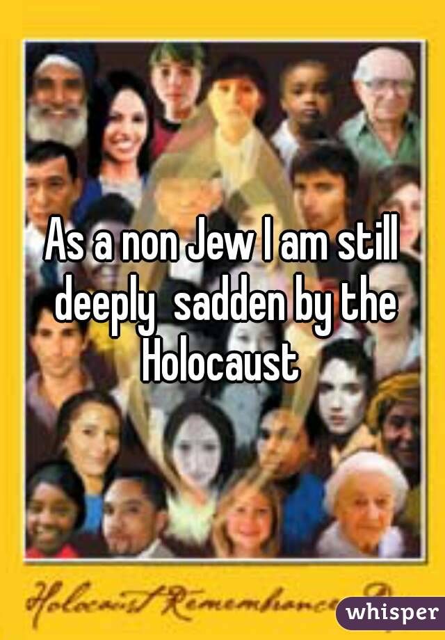 As a non Jew I am still deeply  sadden by the Holocaust