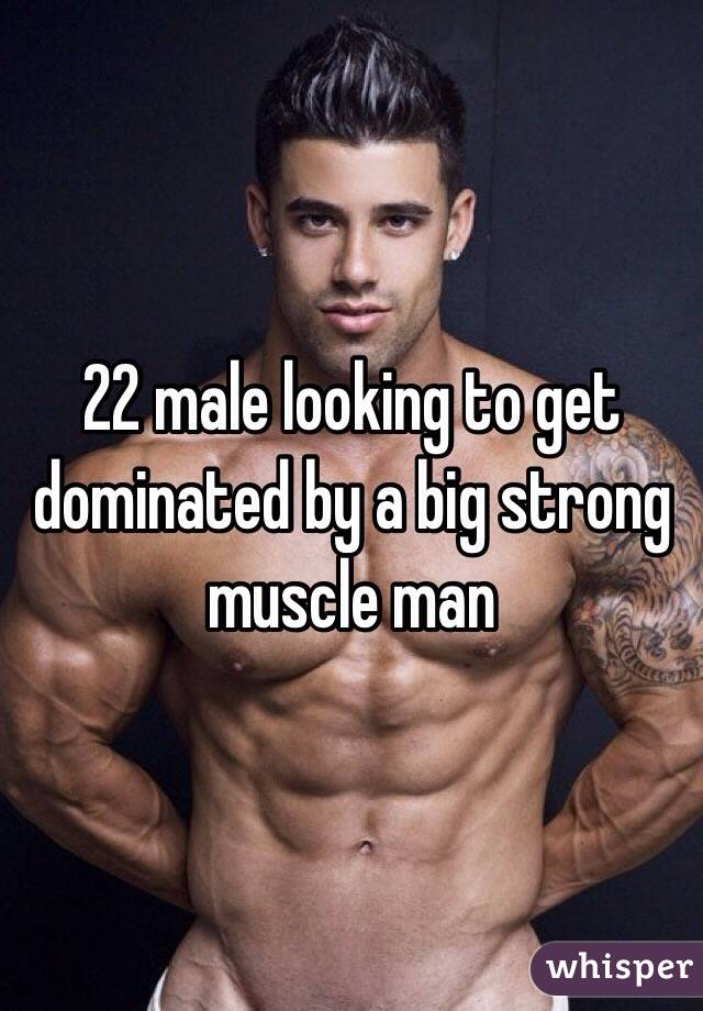 22 male looking to get dominated by a big strong muscle man