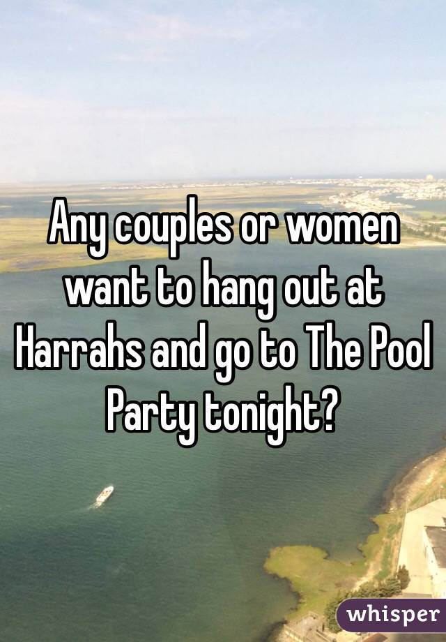 Any couples or women want to hang out at Harrahs and go to The Pool Party tonight?