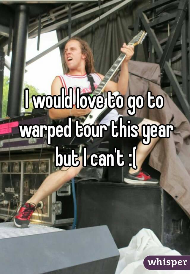 I would love to go to warped tour this year but I can't :(