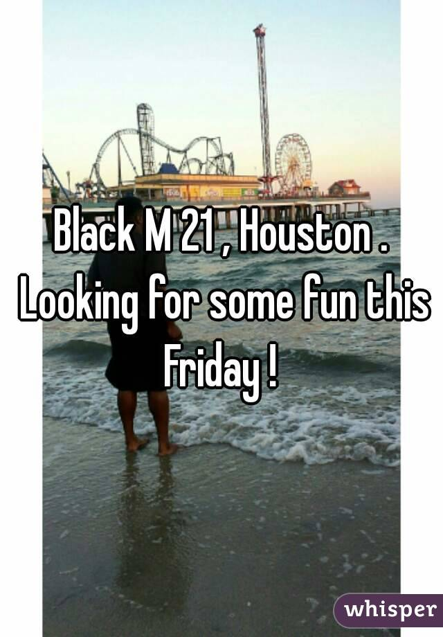 Black M 21 , Houston . Looking for some fun this Friday !