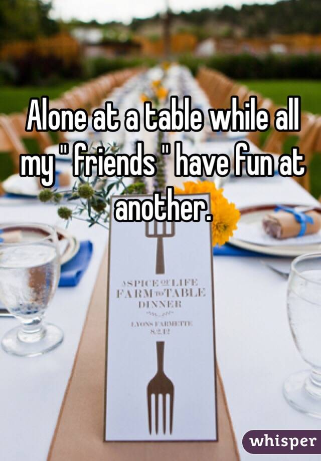 """Alone at a table while all my """" friends """" have fun at another."""