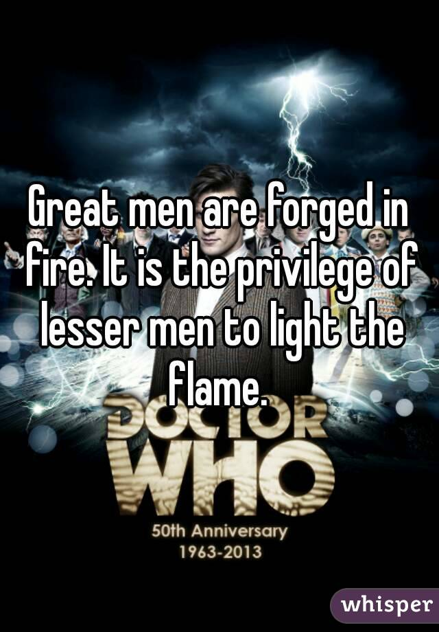 Great men are forged in fire. It is the privilege of lesser men to light the flame.