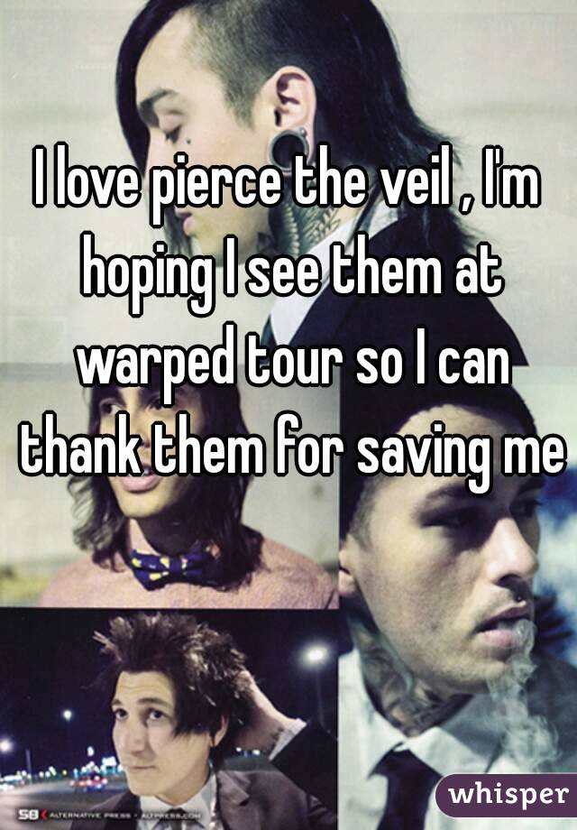 I love pierce the veil , I'm hoping I see them at warped tour so I can thank them for saving me