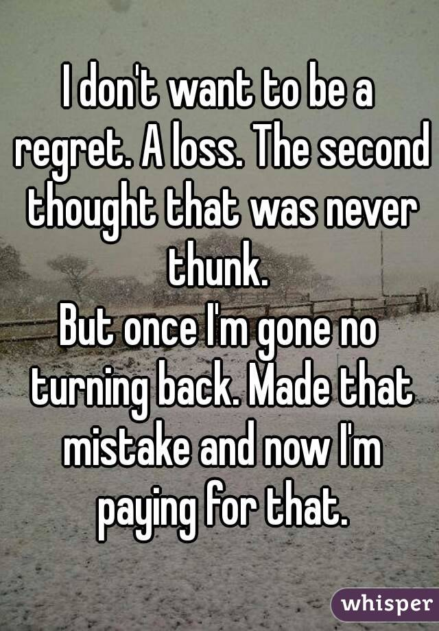 I don't want to be a regret. A loss. The second thought that was never thunk.  But once I'm gone no turning back. Made that mistake and now I'm paying for that.