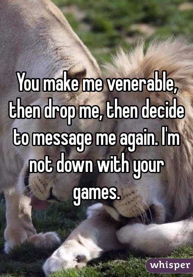You make me venerable, then drop me, then decide to message me again. I'm not down with your games.