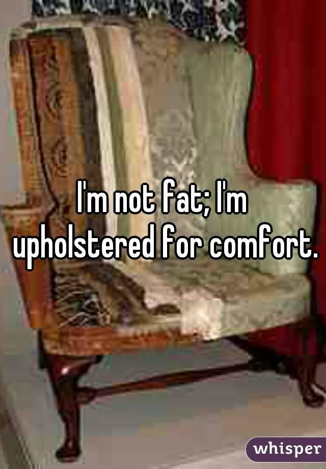 I'm not fat; I'm upholstered for comfort.