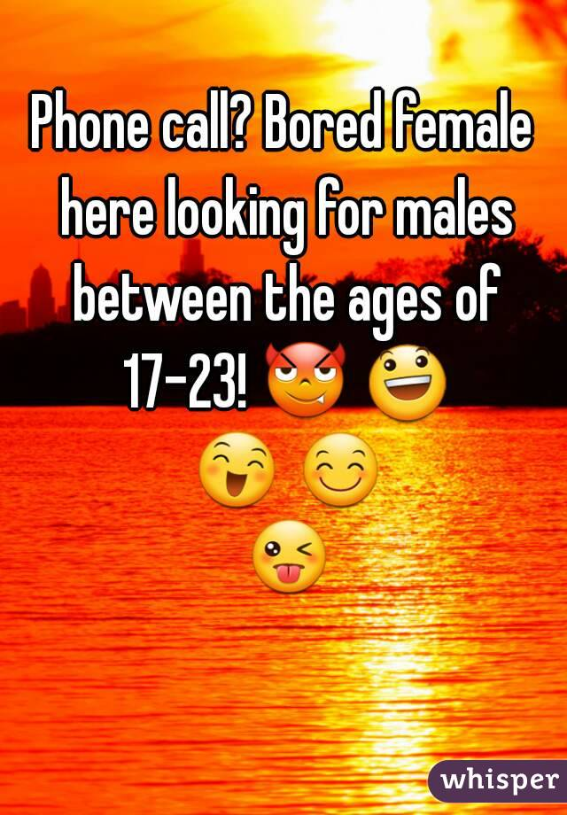 Phone call? Bored female here looking for males between the ages of 17-23! 😈 😃 😄 😊 😜