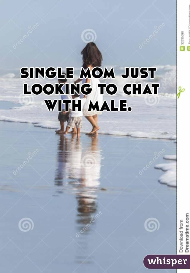 single mom just looking to chat with male.
