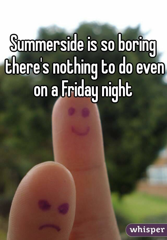 Summerside is so boring there's nothing to do even on a Friday night