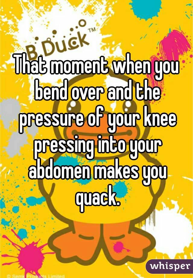 That moment when you bend over and the pressure of your knee pressing into your abdomen makes you quack.