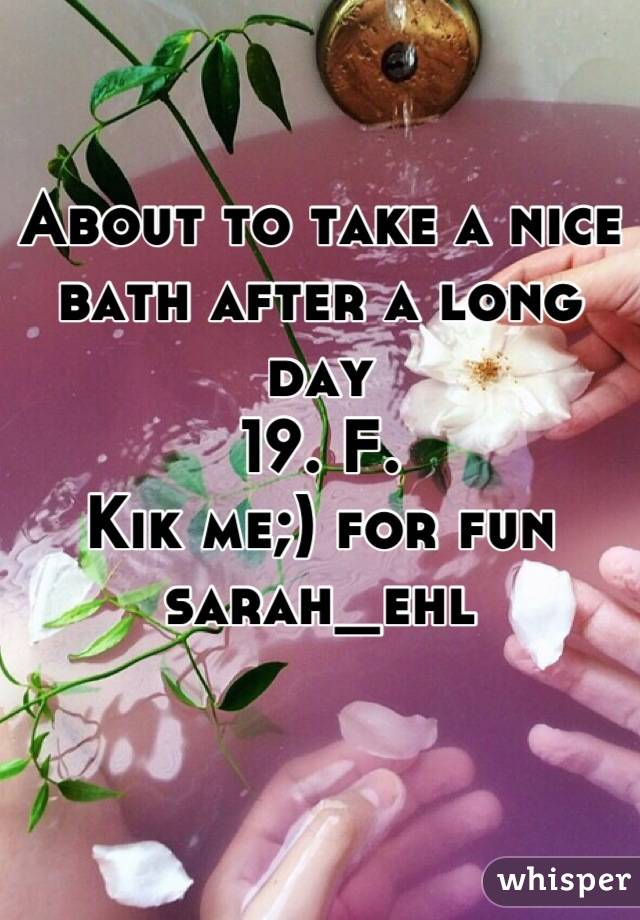 About to take a nice bath after a long day 19. F.  Kik me;) for fun sarah_ehl