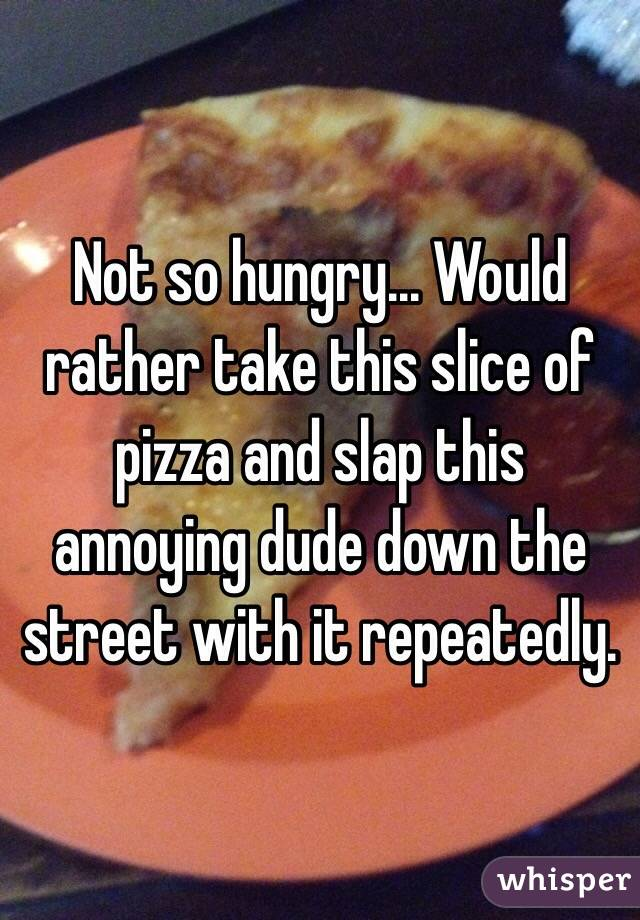 Not so hungry... Would rather take this slice of pizza and slap this annoying dude down the street with it repeatedly.