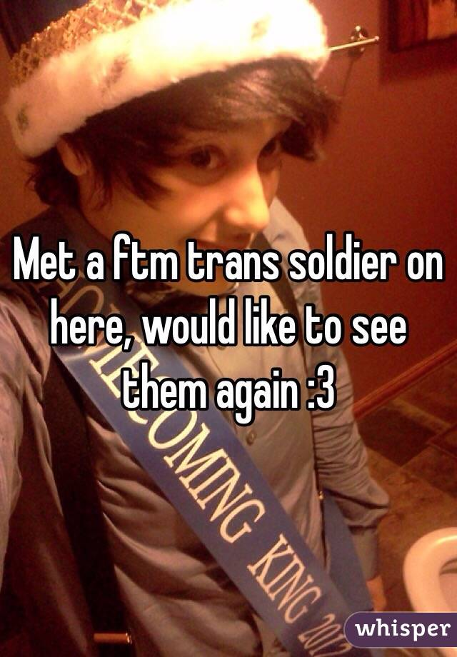 Met a ftm trans soldier on here, would like to see them again :3