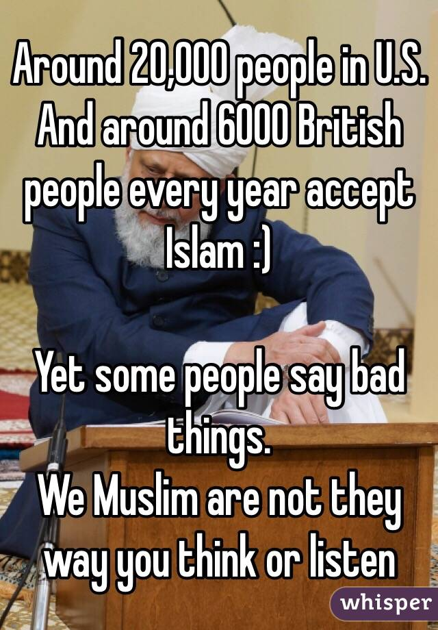 Around 20,000 people in U.S. And around 6000 British people every year accept Islam :)  Yet some people say bad things. We Muslim are not they way you think or listen