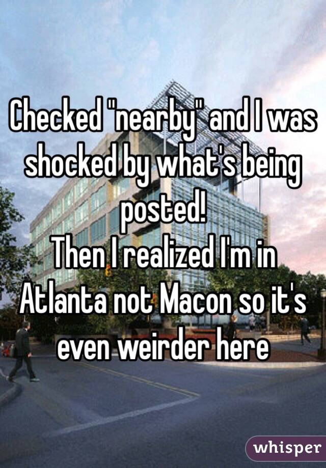 """Checked """"nearby"""" and I was shocked by what's being posted!  Then I realized I'm in Atlanta not Macon so it's even weirder here"""