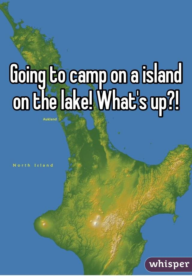 Going to camp on a island on the lake! What's up?!