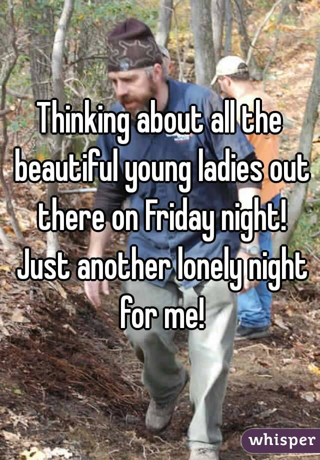Thinking about all the beautiful young ladies out there on Friday night! Just another lonely night for me!
