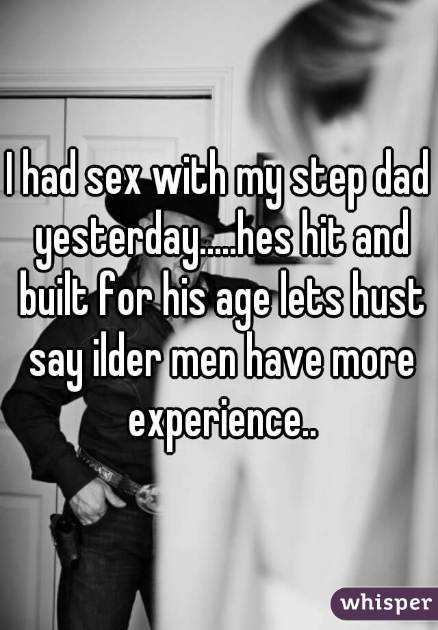 I had sex with my step dad yesterday.....hes hit and built for his age lets hust say ilder men have more experience..