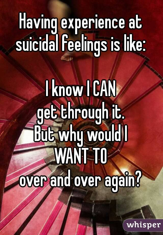 Having experience at suicidal feelings is like:  I know I CAN get through it. But why would I WANT TO over and over again?