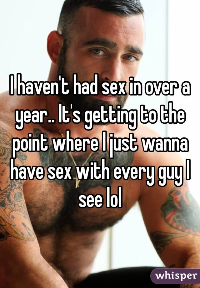 I haven't had sex in over a year.. It's getting to the point where I just wanna have sex with every guy I see lol