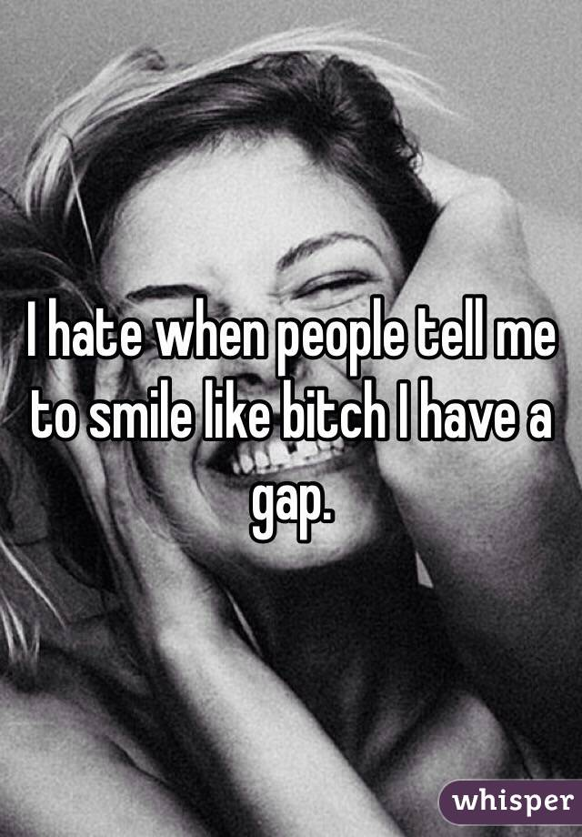 I hate when people tell me to smile like bitch I have a gap.