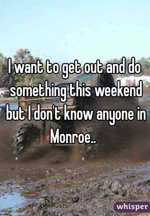 I want to get out and do something this weekend but I don't know anyone in Monroe..