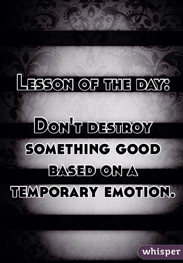 Lesson of the day:  Don't destroy something good based on a temporary emotion.