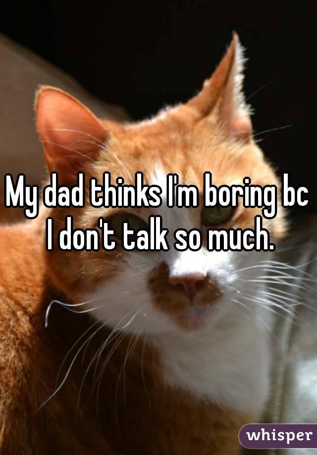My dad thinks I'm boring bc I don't talk so much.
