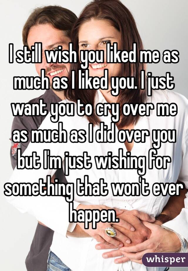 I still wish you liked me as much as I liked you. I just want you to cry over me as much as I did over you but I'm just wishing for something that won't ever happen.