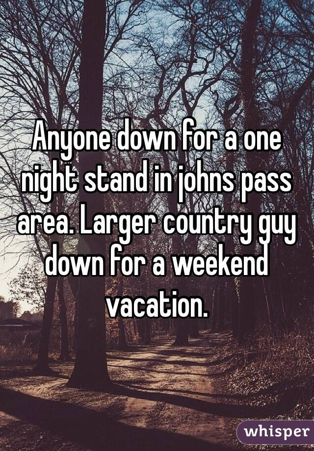 Anyone down for a one night stand in johns pass area. Larger country guy down for a weekend vacation.