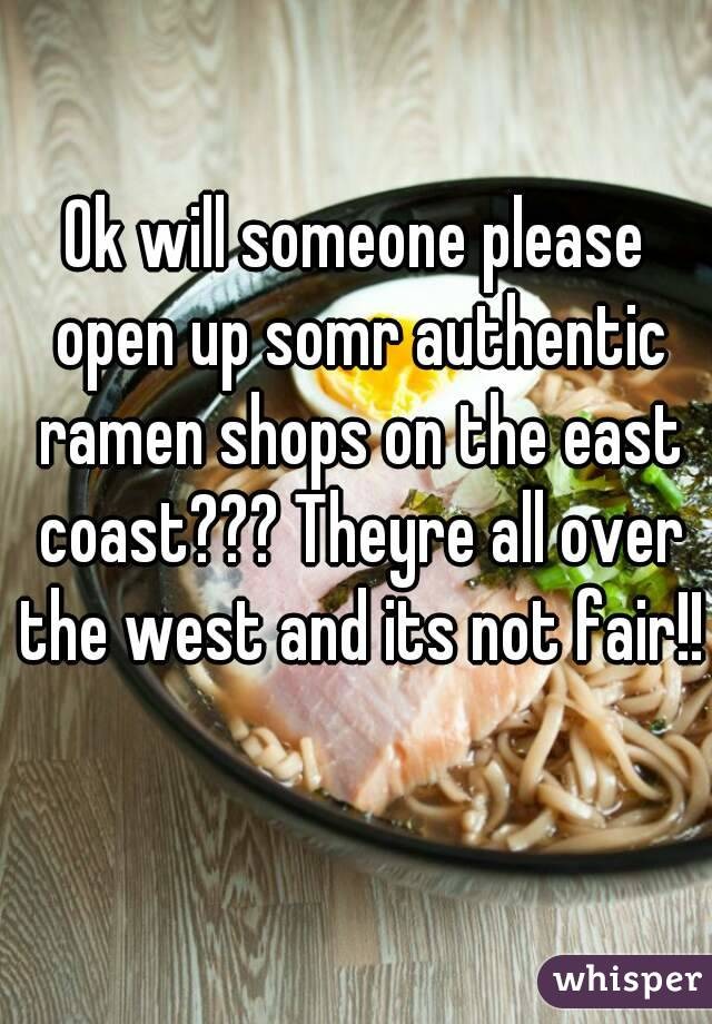 Ok will someone please open up somr authentic ramen shops on the east coast??? Theyre all over the west and its not fair!!