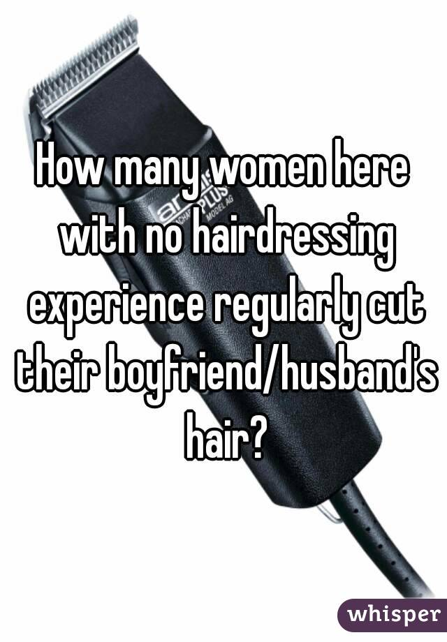 How many women here with no hairdressing experience regularly cut their boyfriend/husband's hair?