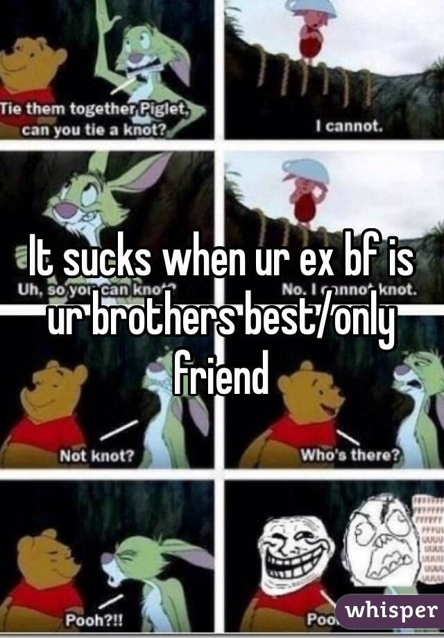 It sucks when ur ex bf is ur brothers best/only friend