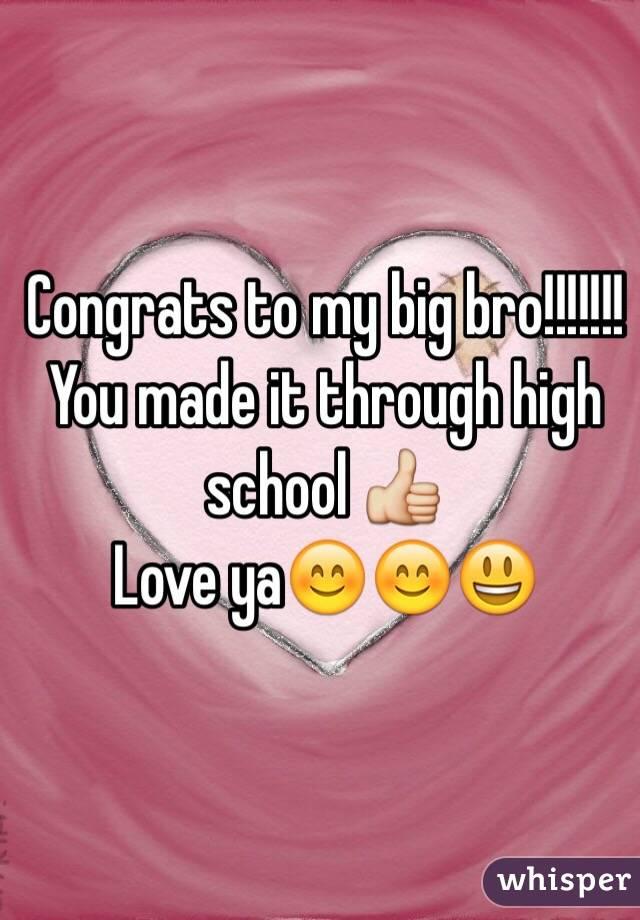 Congrats to my big bro!!!!!!!  You made it through high school 👍 Love ya😊😊😃