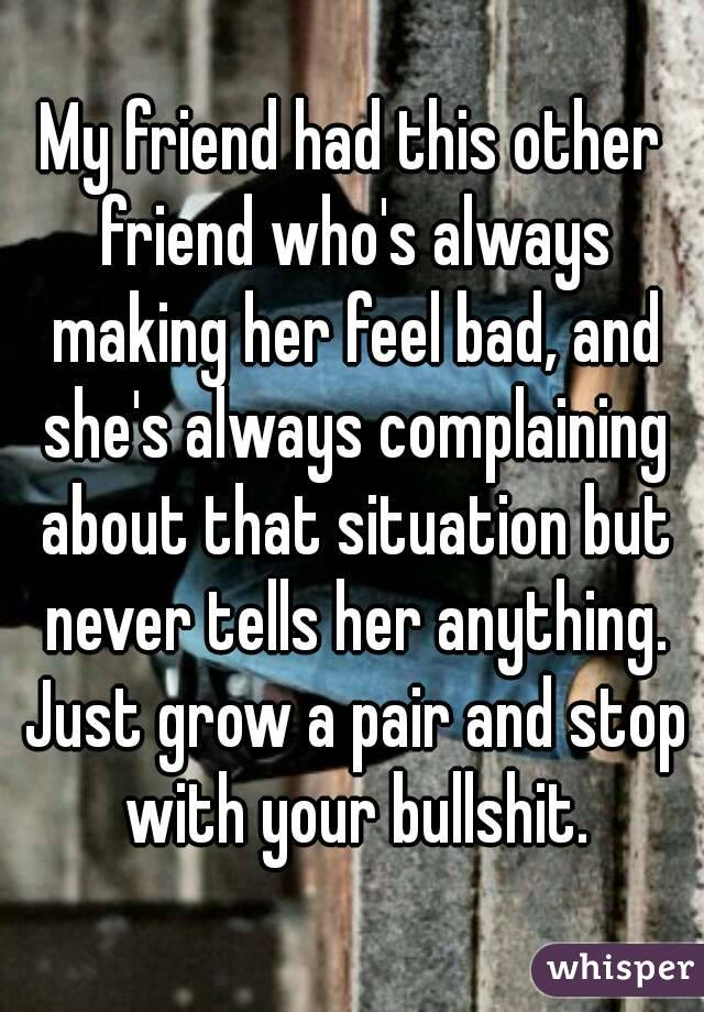 My friend had this other friend who's always making her feel bad, and she's always complaining about that situation but never tells her anything. Just grow a pair and stop with your bullshit.