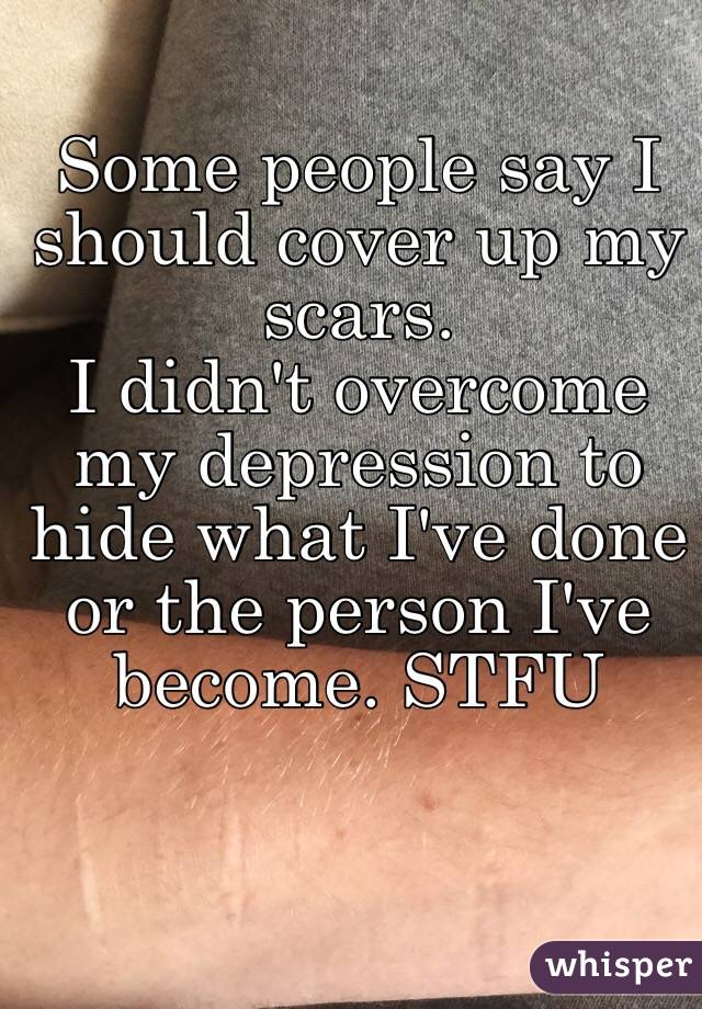 Some people say I should cover up my scars.  I didn't overcome my depression to hide what I've done or the person I've become. STFU